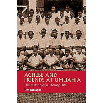 Achebe and Friends at Umuahia The Making of a Literary Elite by Ochiagha & Terri