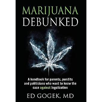 Marijuana Debunked A handbook for parents pundits and politicians who want to know the case against legalization Hardcover by Gogek & Ed
