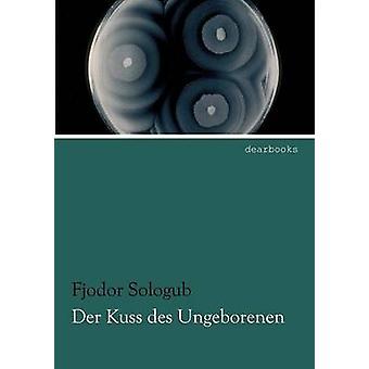 Der Kuss Des Ungeborenen by Sologub & Fjodor