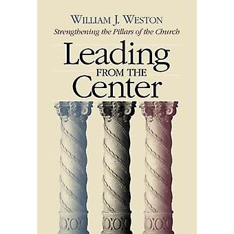 Leading from the Center Strengthening the Pillars of the Church by Weston & William J.