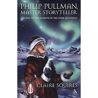 Philip Pullman Master Storyteller A Guide to the Worlds of His Dark Materials by Squires & Claire
