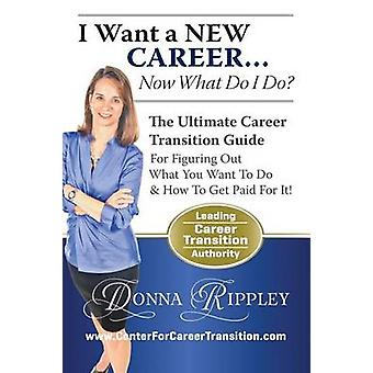 I Want a New Career...Now What Do I Do by Rippley & Donna