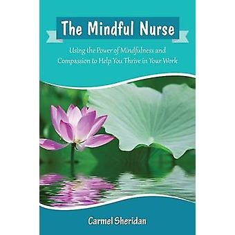The Mindful Nurse Using the Power of Mindfulness and Compassion to Help You Thrive in Your Work by Sheridan & Carmel Bernadette