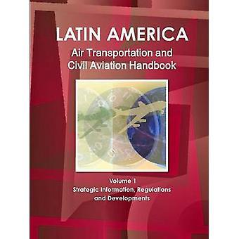 Latin America Air Transportation and Civil Aviation Handbook Volume 1 Strategic Information Regulations and Developments by IBP & Inc.