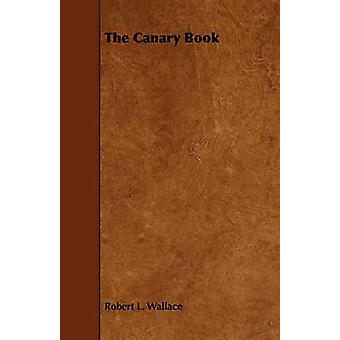 The Canary Book  Containing Full Directions for the Breeding Rearing and Management of Canaries and Canary Mules by Wallace & Robert L.