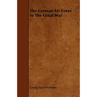 The German Air Force In The Great War by Neumann & Georg Paul