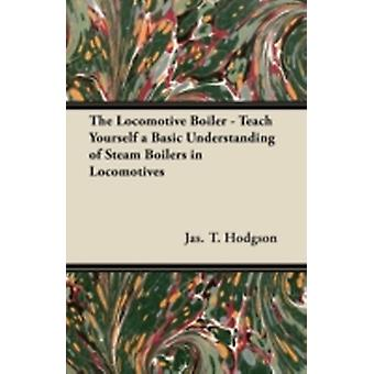 The Locomotive Boiler  Teach Yourself a Basic Understanding of Steam Boilers in Locomotives by Hodgson & Jas. T.