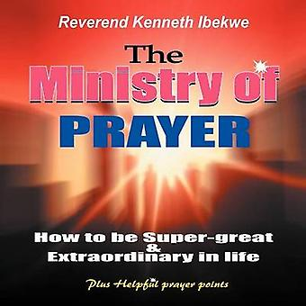 The Ministry of Prayer How to be Supergreat and Extraordinary in Life by Kenneth Ibekwe Chike