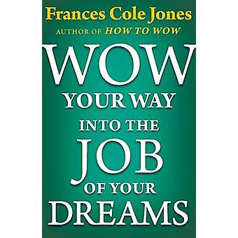 Wow Your Way Into the Job of Your Dreams by Jones & Frances C.