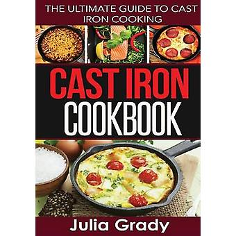 Cast Iron Cookbook The Ultimate Guide to Cast Iron Cooking by Grady & Julia
