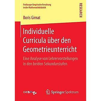 Individuelle Curricula ber den Geometrieunterricht  Eine Analyse von Lehrervorstellungen in den beiden Sekundarstufen by Girnat & Boris