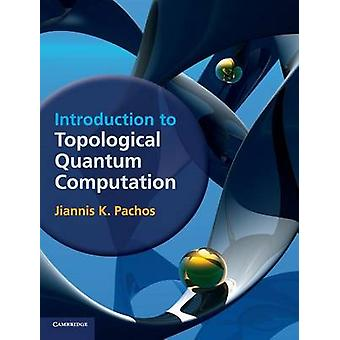 Introduction to Topological Quantum Computation by Jiannis K Pachos