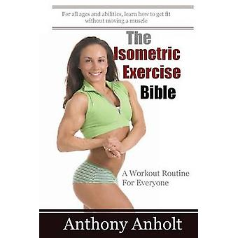 The Isometric Exercise Bible - A Workout Routine For Everyone by Jonat