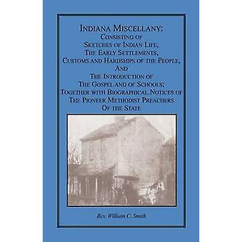 Indiana Miscellany Consisting of Sketches of Indian Life the Early Settlements Customs and Hardships of the People and the Introduction of the Gospel and of Schools. Together with Biographical No by Smith & William C.