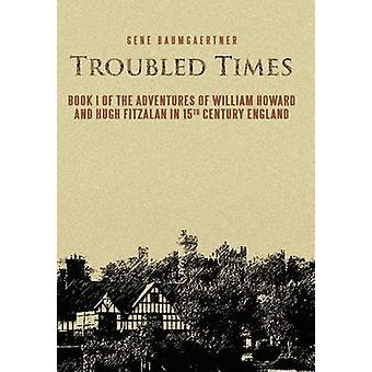 Troubled Times Book I of the Adventures of William Howard and Hugh Fitzalan in 15th Century England by Baumgaertner & Gene