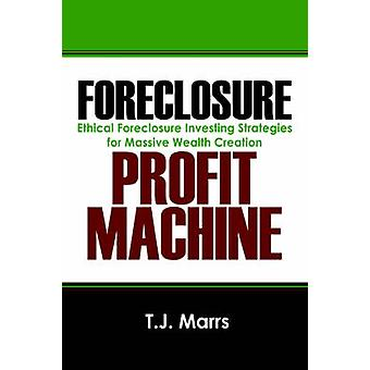 Foreclosure Profit Machine  Ethical Foreclosure Investing Strategies for Massive Wealth Creation by Marrs & T J