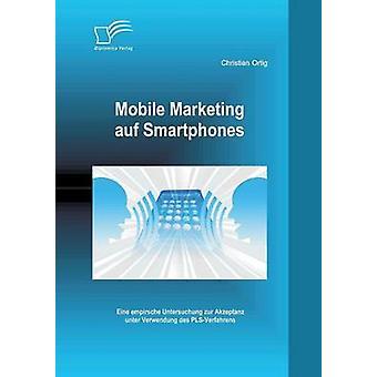 Mobile Marketing Auf Smartphones Eine Empirsche Untersuchung Zur Akzeptanz Unter Verwendung Des PlsVerfahrens by Ortig & Christian