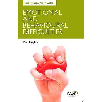 Parenting a Child with Emotional and Behavioural Difficulties by Dan