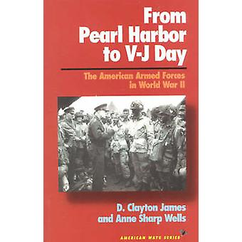From Pearl Harbor to VJ Day The American Armed Forces in World War II by James & D. Clayton