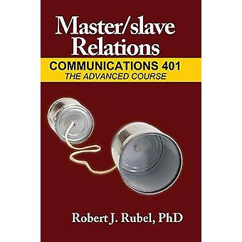 Masterslave Relations Communications 401 The Advanced Course by Rubel & Robert
