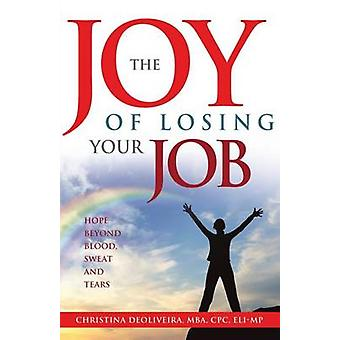 The JOY of Losing Your JoB Hope Beyond Blood Sweat and Tears by DeOliveira & Christina
