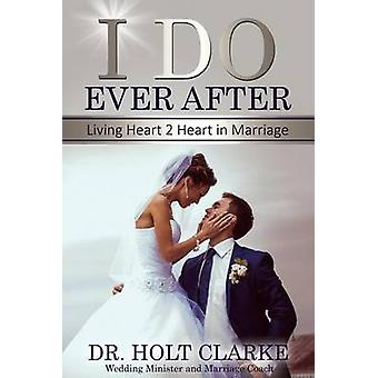 I Do Ever After Living Heart 2 Heart In Marriage by Clarke & Holt