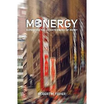 Monergy Experience the Ultimate Energy of Money by Fisher & Robert M