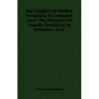 The Delights Of Wisdom Pertaining To Conjugial Love  The Pleasures Of Insanity Pertaining To Scortatory Love by Swedenborg & Emanuel