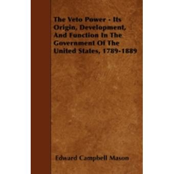 The Veto Power  Its Origin Development And Function In The Government Of The United States 17891889 by Mason & Edward Campbell