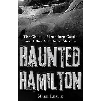 Haunted Hamilton The Ghosts of Dundurn Castle and Other Steeltown Shivers by Leslie & Mark