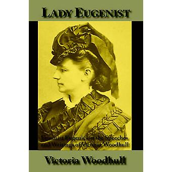 Lady Eugenist Feminist Eugenics in the Speeches and Writings of Victoria Woodhull by Woodhull & Victoria C.