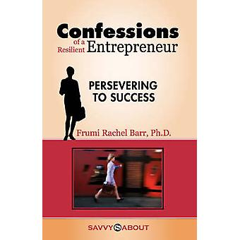 Confessions of a Resilient Entrepreneur Persevering to Success by Barr & Frumi Rachel