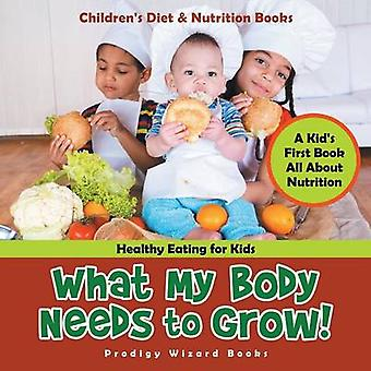 What My Body Needs to Grow A Kids First Book All about Nutrition  Healthy Eating for Kids  Childrens Diet  Nutrition Books by Prodigy Wizard