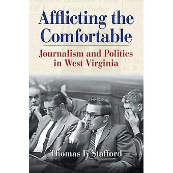 AFFLICTING THE COMFORTABLE JOURNALISM AND POLITICS IN WEST VIRGINIA by STAFFORD & THOMAS F.