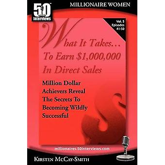 What It Takes... To Earn 1000000 In Direct Sales Million Dollar Achievers Reveal the Secrets to Becoming Wildly Successful Vol. 5 by McCaySmith & Kirsten