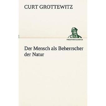 Der Mensch ALS Beherrscher Der Natur by Grottewitz & Curt
