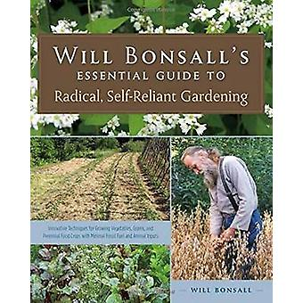 Will Bonsalls Essential Guide to Radical SelfReliant Gardening  Innovative Techniques for Growing Vegetables Pulses Grains and Perennial Food Crops While Minimizing the Use of Fossil Fuels and by Will Bonsall