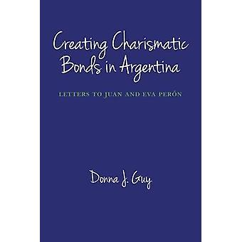 Creating Charismatic Bonds in Argentina by Donna J. Guy