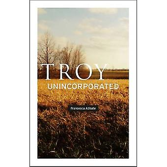 Troy - Unincorporated by Francesca Abbate - 9780226001203 Book