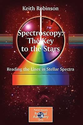 Spectroscopy The Key to the Stars  Reading the Lines in Stellar Spectra by Keith Robinson