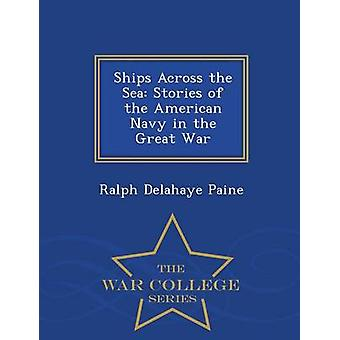 Ships Across the Sea Stories of the American Navy in the Great War  War College Series by Paine & Ralph Delahaye