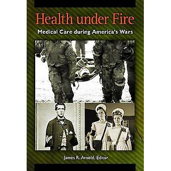 Gesundheit unter Feuer medizinische Versorgung während Amerikas Kriege von Arnold & James