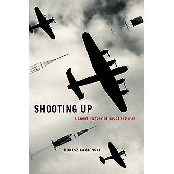 Shooting Up - A Short History of Drugs and War by Lukasz Kamienski - U