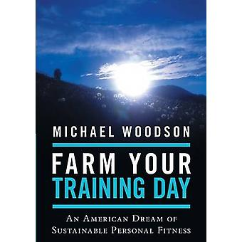 Farm Your Training Day An American Dream of Sustainable Personal Fitness by Woodson & Michael