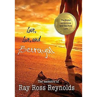 Love Lust and Betrayal The Erotic Adventures with My First Love and the Custody Battles that Followed by Reynolds & Ray Ross