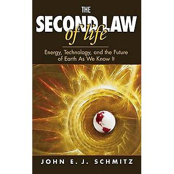 The Second Law of Life Energy Technology and the Future of Earth as We Know It by Schmitz & John E. J.
