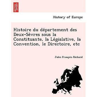 Histoire du departement des DeuxSevres sous la Constituante la Legislative la Convention le Directoire etc by Richard & Jules Francois