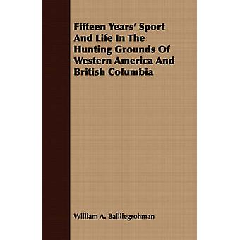 Fifteen Years Sport And Life In The Hunting Grounds Of Western America And British Columbia by Bailliegrohman & William A.