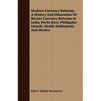 Modern Currency Reforms A History And Discussion Of Recent Currency Reforms In India Porto Rico Philippine Islands Straits Settlements And Mexico by Kemmerer & Edwin Walter