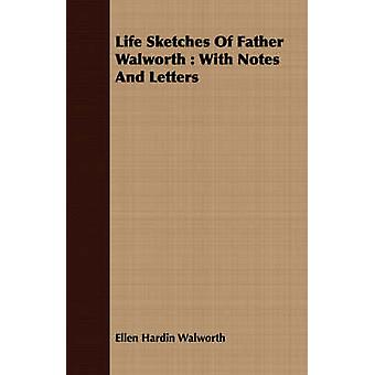 Life Sketches Of Father Walworth  With Notes And Letters by Walworth & Ellen Hardin
